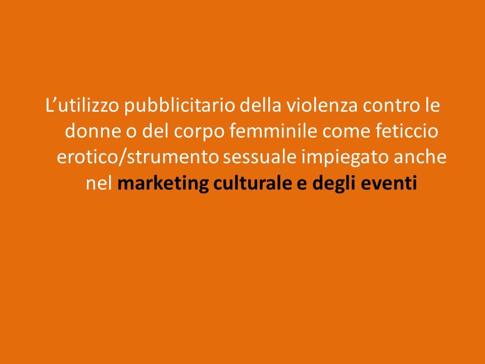 L'utilizzo pubblicitario della violenza contro le donne o del corpo femminile come feticcio erotico/strumento sessuale impiegato anche nel marketing culturale e degli eventi