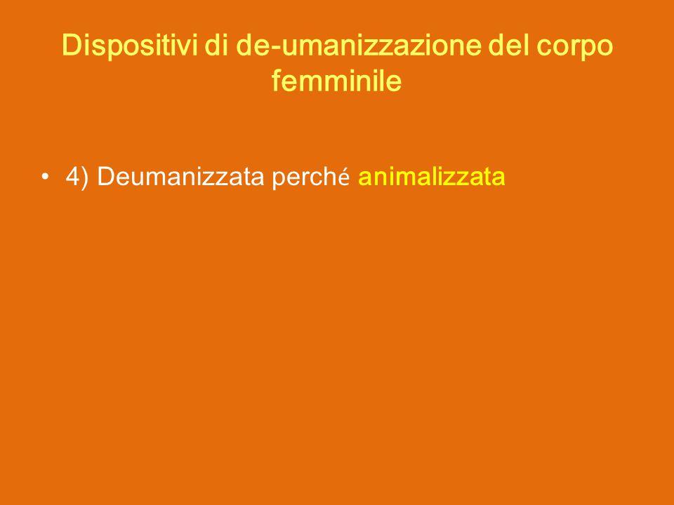 4) Deumanizzata perch é animalizzata Dispositivi di de-umanizzazione del corpo femminile