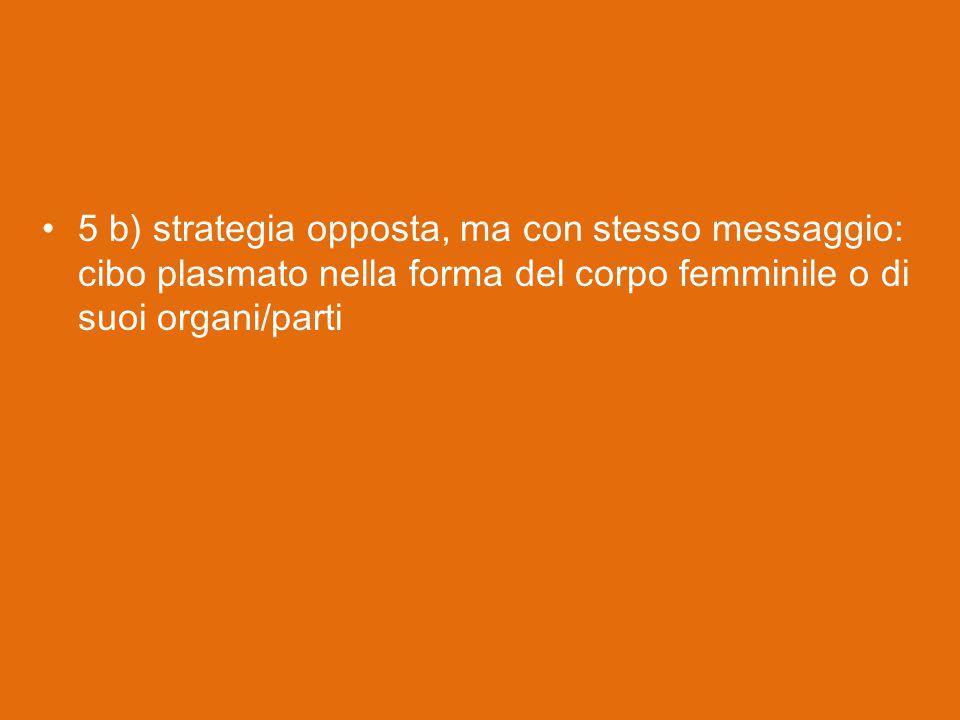 5 b) strategia opposta, ma con stesso messaggio: cibo plasmato nella forma del corpo femminile o di suoi organi/parti