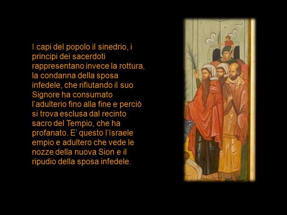 I capi del popolo il sinedrio, i principi dei sacerdoti rappresentano invece la rottura, la condanna della sposa infedele, che rifiutando il suo Signo