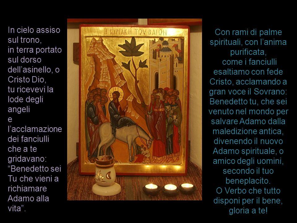 In cielo assiso sul trono, in terra portato sul dorso dell'asinello, o Cristo Dio, tu ricevevi la lode degli angeli e l'acclamazione dei fanciulli che
