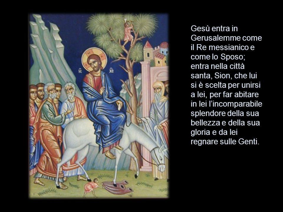 Gesù entra in Gerusalemme come il Re messianico e come lo Sposo; entra nella città santa, Sion, che lui si è scelta per unirsi a lei, per far abitare