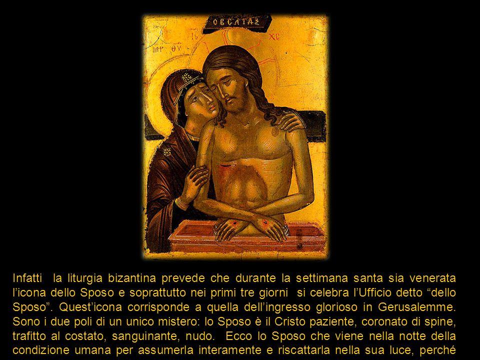 Infatti la liturgia bizantina prevede che durante la settimana santa sia venerata l'icona dello Sposo e soprattutto nei primi tre giorni si celebra l'Ufficio detto dello Sposo .