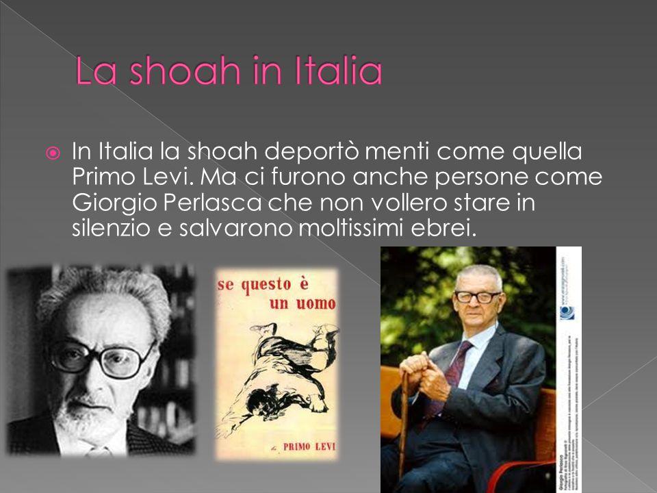  In Italia la shoah deportò menti come quella Primo Levi. Ma ci furono anche persone come Giorgio Perlasca che non vollero stare in silenzio e salvar