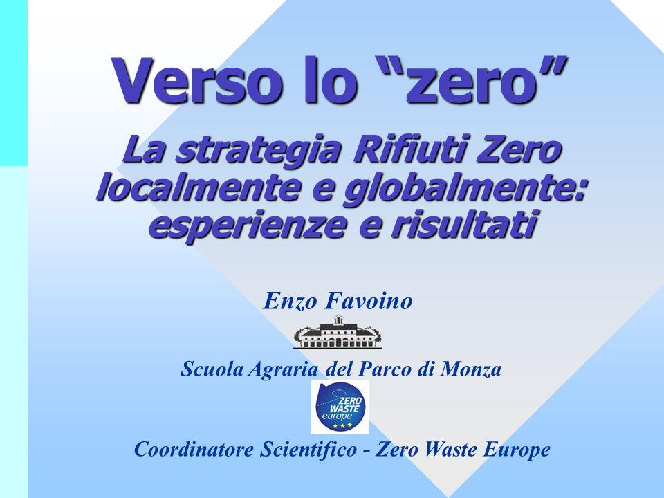 """Verso lo """"zero"""" La strategia Rifiuti Zero localmente e globalmente: esperienze e risultati Enzo Favoino Scuola Agraria del Parco di Monza Coordinatore"""