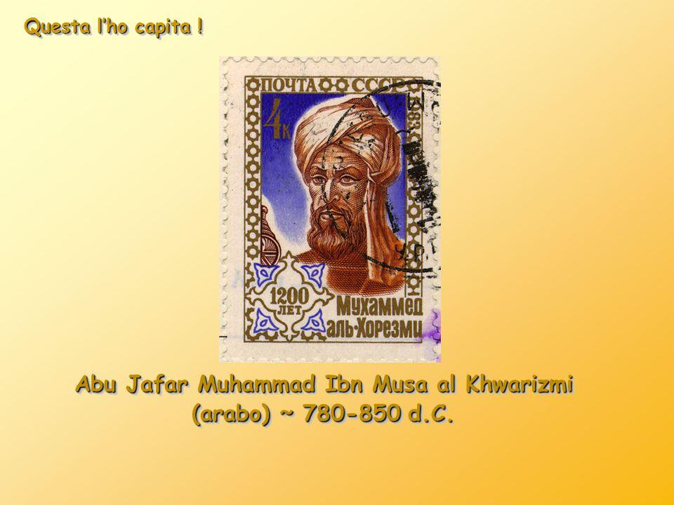Questa l'ho capita ! Abu Jafar Muhammad Ibn Musa al Khwarizmi (arabo) ˜ 780-850 d.C. Abu Jafar Muhammad Ibn Musa al Khwarizmi (arabo) ˜ 780-850 d.C.