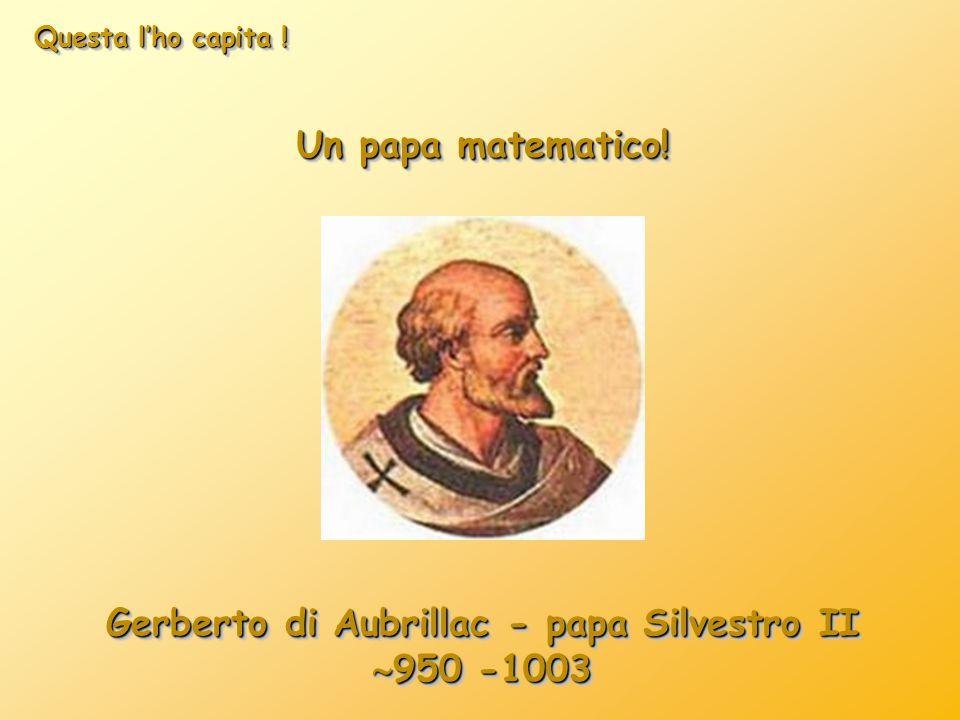Questa l'ho capita ! Un papa matematico! Gerberto di Aubrillac - papa Silvestro II  950 -1003 Gerberto di Aubrillac - papa Silvestro II  950 -1003