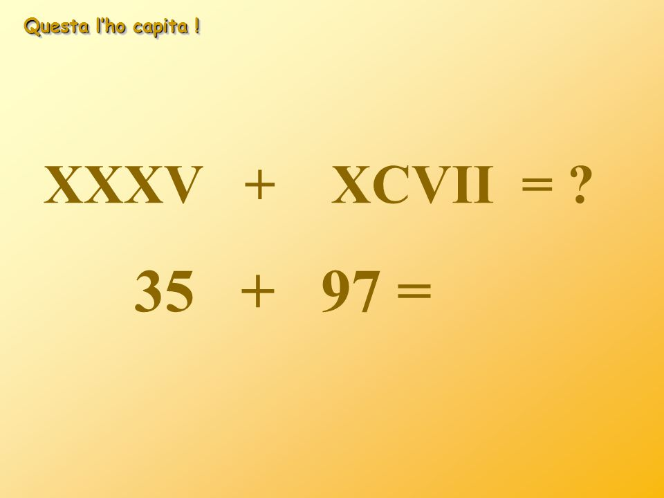 Questa l'ho capita ! XXXV + XCVII = ? 35 + 97 = 132