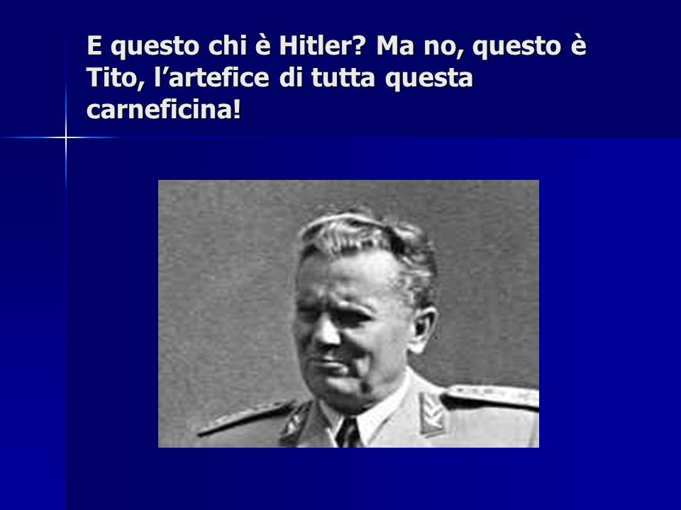 E questo chi è Hitler? Ma no, questo è Tito, l'artefice di tutta questa carneficina!