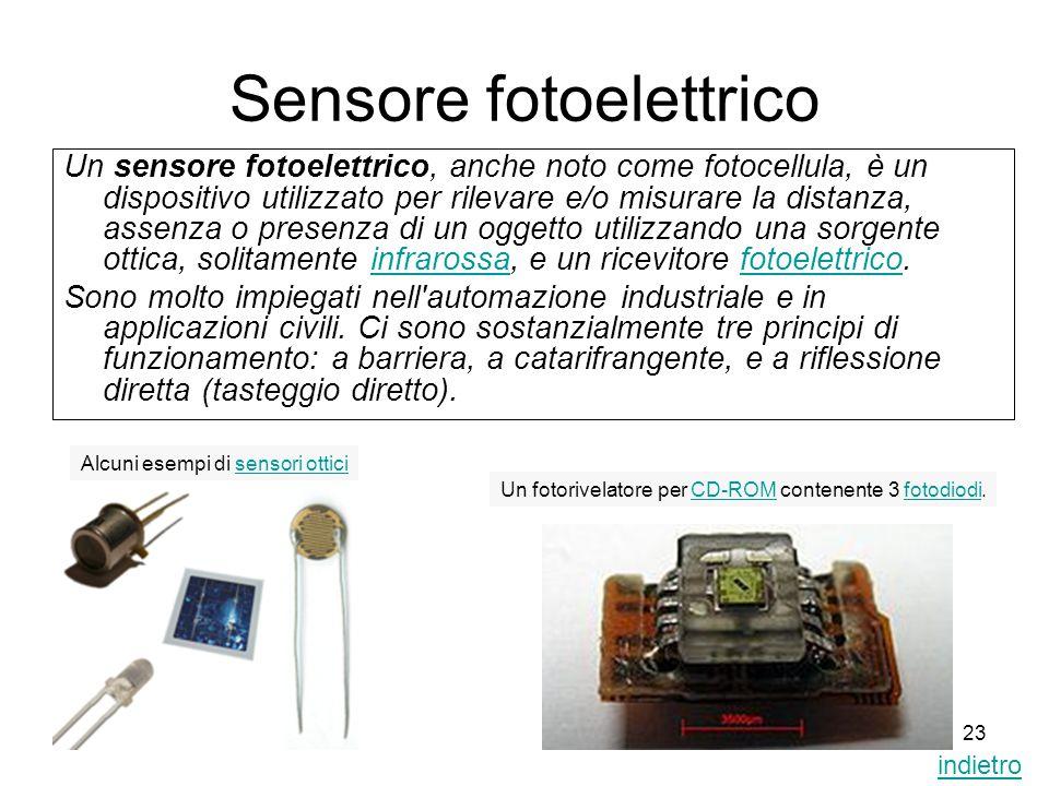 23 Sensore fotoelettrico Un sensore fotoelettrico, anche noto come fotocellula, è un dispositivo utilizzato per rilevare e/o misurare la distanza, ass