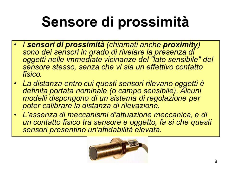 8 Sensore di prossimità I sensori di prossimità (chiamati anche proximity) sono dei sensori in grado di rivelare la presenza di oggetti nelle immediat