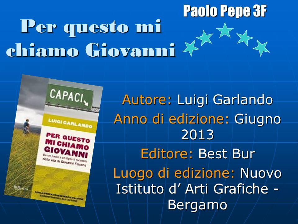 Per questo mi chiamo Giovanni Paolo Pepe 3F Autore: Luigi Garlando Anno di edizione: Giugno 2013 Editore: Best Bur Luogo di edizione: Nuovo Istituto d' Arti Grafiche - Bergamo