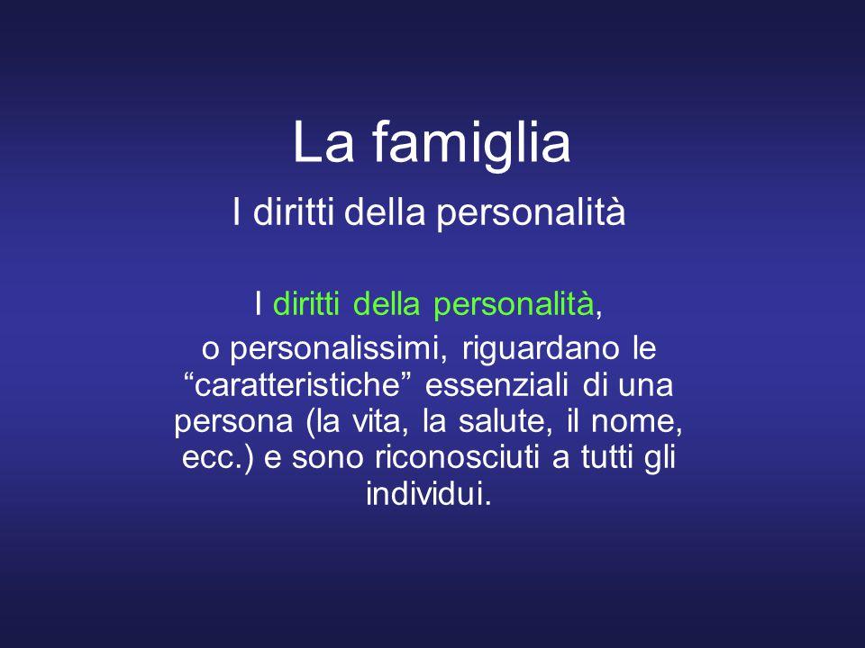 La famiglia I diritti della personalità I diritti della personalità, o personalissimi, riguardano le caratteristiche essenziali di una persona (la vita, la salute, il nome, ecc.) e sono riconosciuti a tutti gli individui.