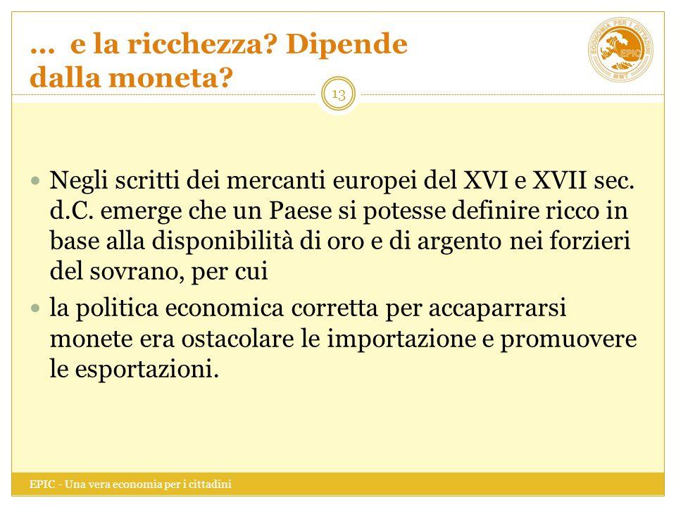 … e la ricchezza? Dipende dalla moneta? EPIC - Una vera economia per i cittadini 13 Negli scritti dei mercanti europei del XVI e XVII sec. d.C. emerge