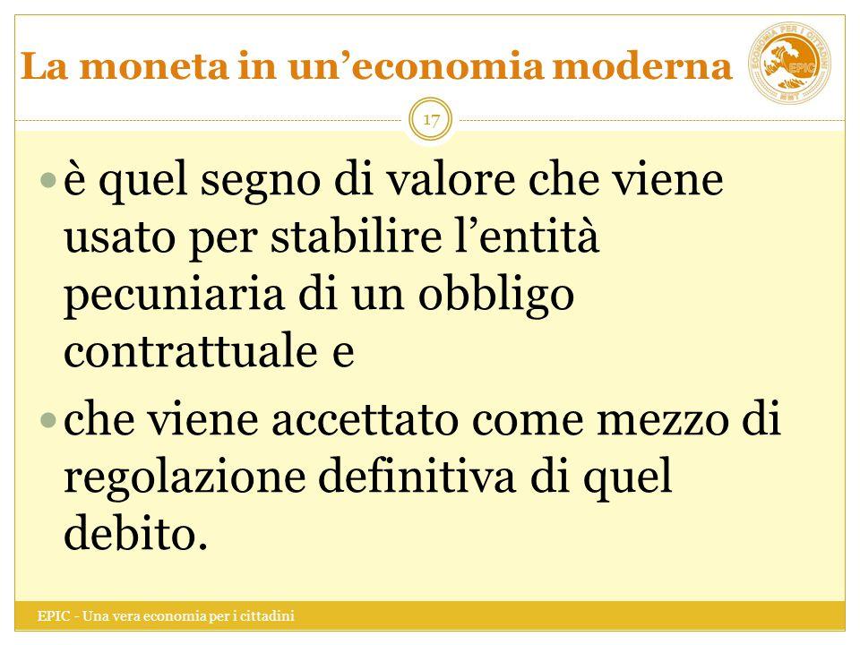 La moneta in un'economia moderna EPIC - Una vera economia per i cittadini 17 è quel segno di valore che viene usato per stabilire l'entità pecuniaria