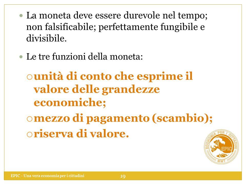EPIC - Una vera economia per i cittadini 19 La moneta deve essere durevole nel tempo; non falsificabile; perfettamente fungibile e divisibile. Le tre