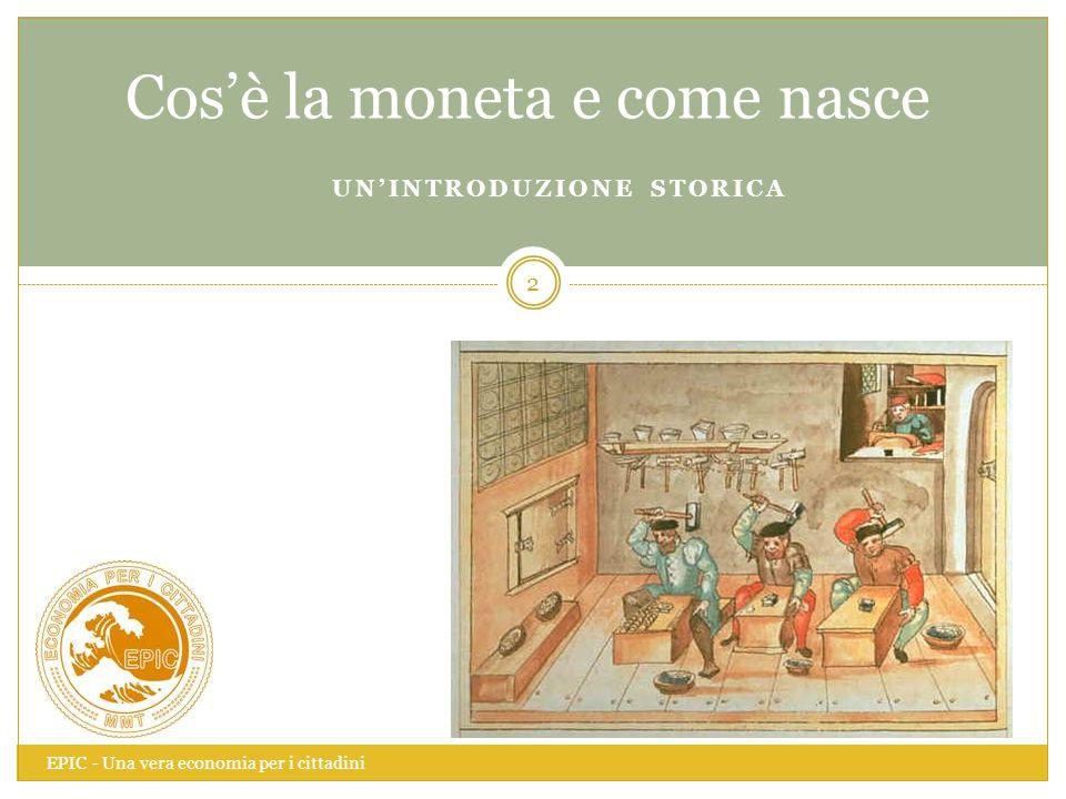 UN'INTRODUZIONE STORICA EPIC - Una vera economia per i cittadini 2 Cos'è la moneta e come nasce