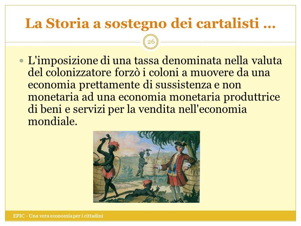 La Storia a sostegno dei cartalisti … EPIC - Una vera economia per i cittadini 26 L'imposizione di una tassa denominata nella valuta del colonizzatore