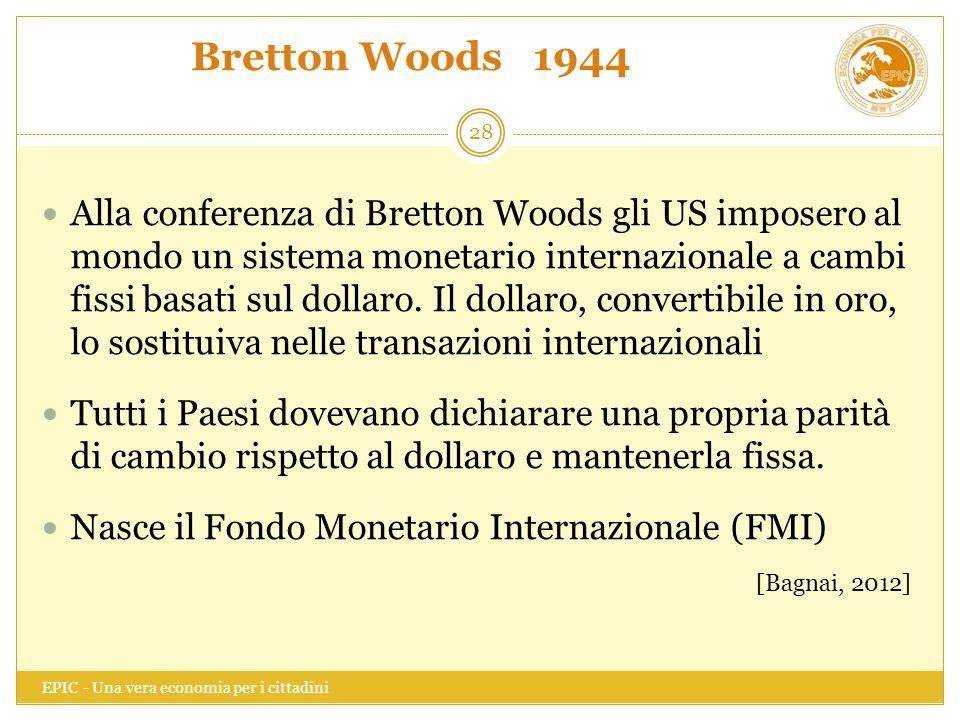 Bretton Woods 1944 EPIC - Una vera economia per i cittadini 28 Alla conferenza di Bretton Woods gli US imposero al mondo un sistema monetario internaz