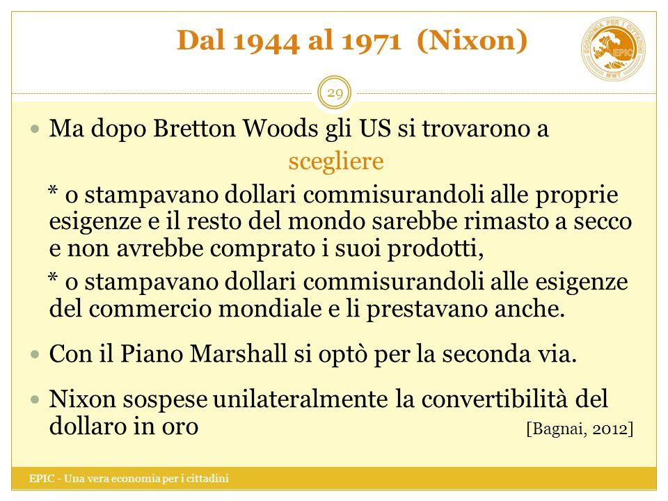 Dal 1944 al 1971 (Nixon) EPIC - Una vera economia per i cittadini 29 Ma dopo Bretton Woods gli US si trovarono a scegliere * o stampavano dollari comm