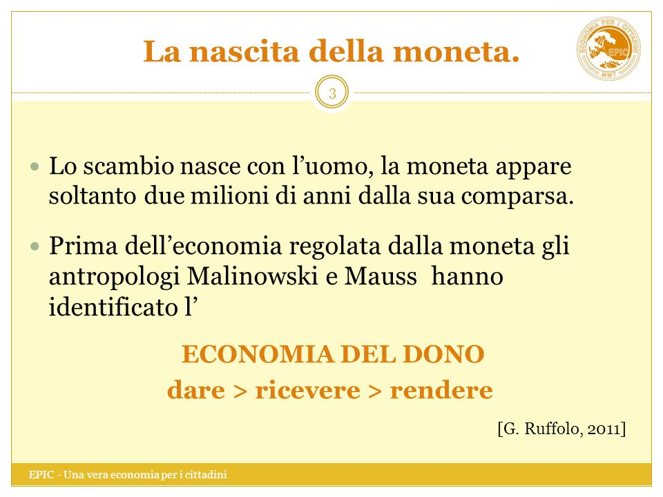 La nascita della moneta. EPIC - Una vera economia per i cittadini 3 Lo scambio nasce con l'uomo, la moneta appare soltanto due milioni di anni dalla s