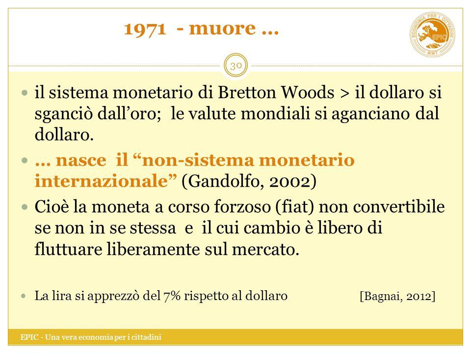 1971 - muore … EPIC - Una vera economia per i cittadini 30 il sistema monetario di Bretton Woods > il dollaro si sganciò dall'oro; le valute mondiali