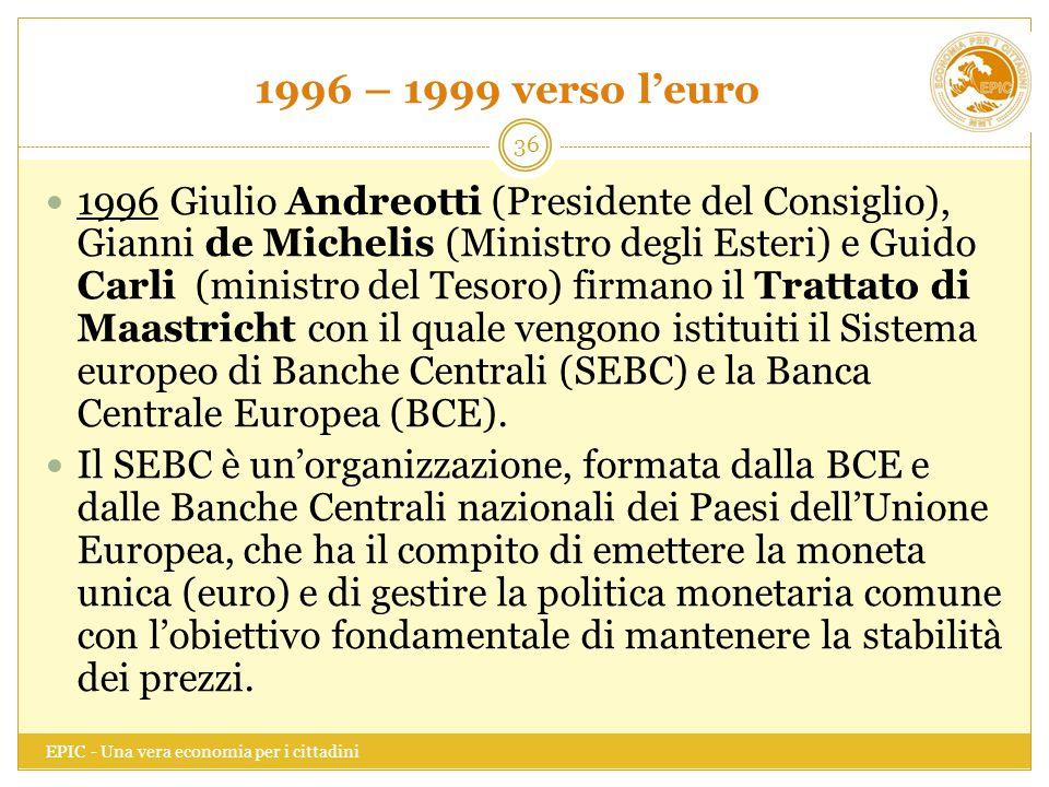 1996 – 1999 verso l'euro EPIC - Una vera economia per i cittadini 36 1996 Giulio Andreotti (Presidente del Consiglio), Gianni de Michelis (Ministro de