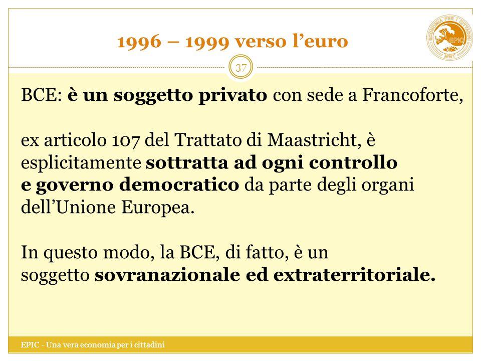 1996 – 1999 verso l'euro EPIC - Una vera economia per i cittadini 37 BCE: è un soggetto privato con sede a Francoforte, ex articolo 107 del Trattato d