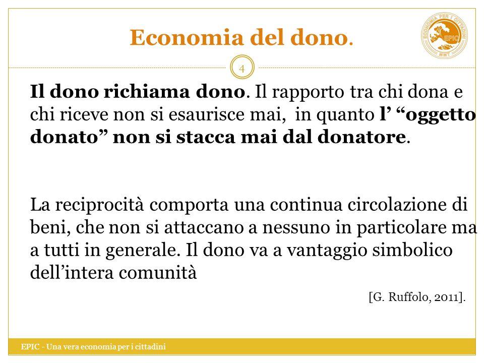 Economia del dono. EPIC - Una vera economia per i cittadini 4 Il dono richiama dono. Il rapporto tra chi dona e chi riceve non si esaurisce mai, in qu
