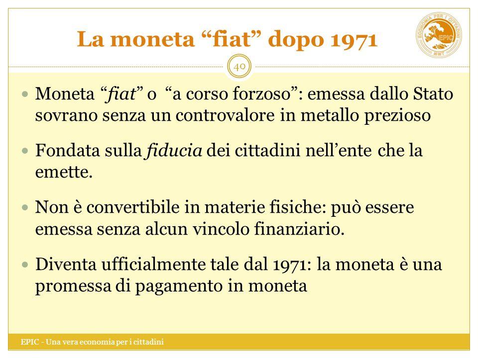 """La moneta """"fiat"""" dopo 1971 EPIC - Una vera economia per i cittadini 40 Moneta """"fiat"""" o """"a corso forzoso"""": emessa dallo Stato sovrano senza un controva"""