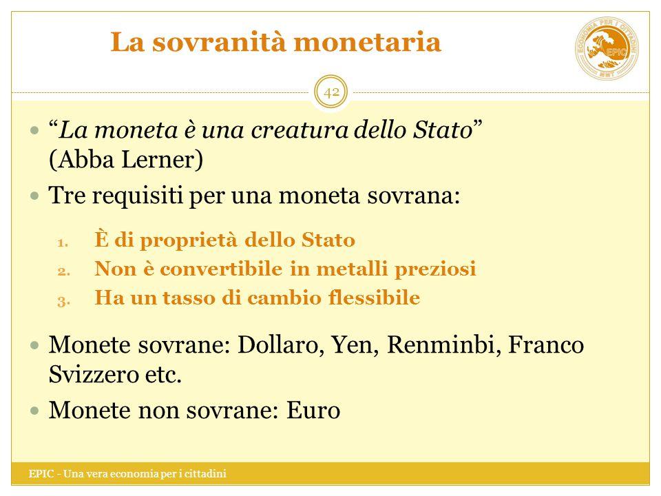 """La sovranità monetaria EPIC - Una vera economia per i cittadini 42 """"La moneta è una creatura dello Stato"""" (Abba Lerner) Tre requisiti per una moneta s"""