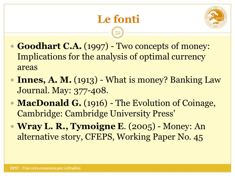 Le fonti EPIC - Una vera economia per i cittadini 52 Goodhart C.A. (1997) - Two concepts of money: Implications for the analysis of optimal currency a
