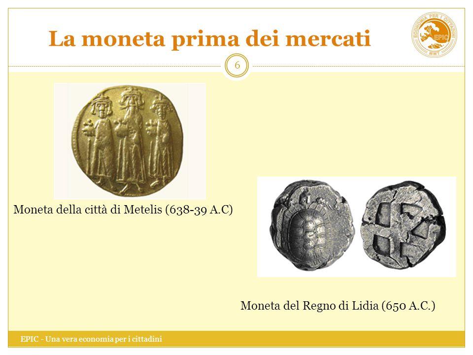 La moneta prima dei mercati EPIC - Una vera economia per i cittadini 6 Moneta del Regno di Lidia (650 A.C.) Moneta della città di Metelis (638-39 A.C)