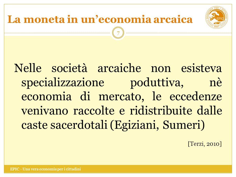 La moneta in un'economia arcaica EPIC - Una vera economia per i cittadini 8 La moneta in questa fase era, quindi, costituita da una varietà di materiali, convenzionalmente scelti come segno di valore.