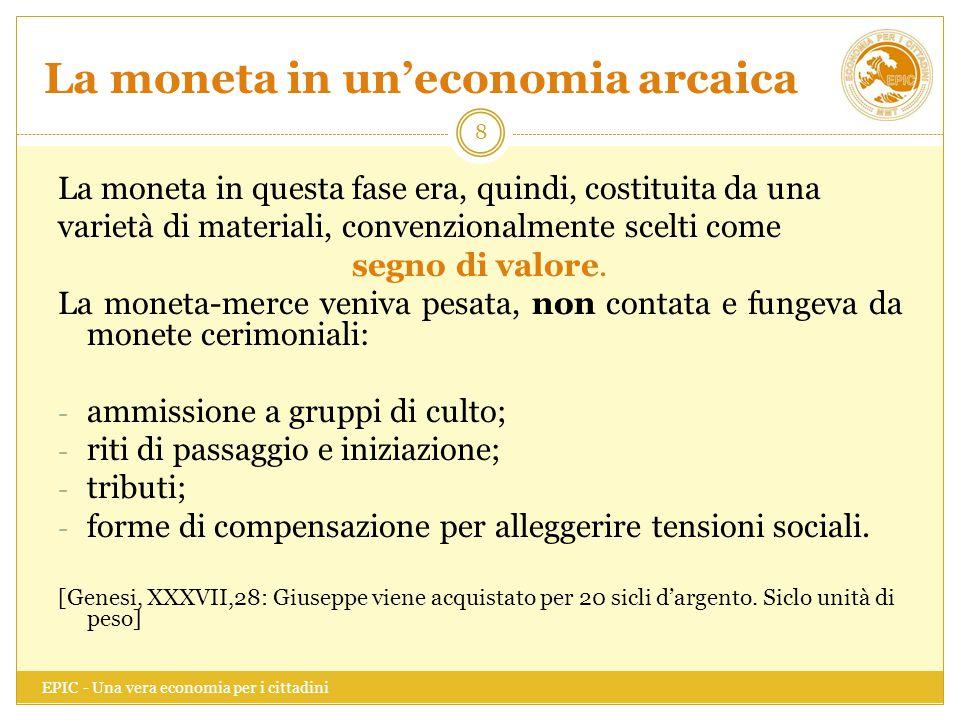 La moneta in un'economia arcaica EPIC - Una vera economia per i cittadini 8 La moneta in questa fase era, quindi, costituita da una varietà di materia