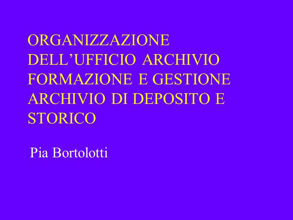 ORGANIZZAZIONE DELL'UFFICIO ARCHIVIO FORMAZIONE E GESTIONE ARCHIVIO DI DEPOSITO E STORICO Pia Bortolotti