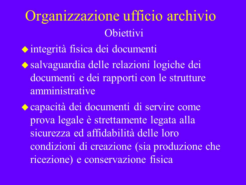 Organizzazione ufficio archivio Obiettivi u integrità fisica dei documenti u salvaguardia delle relazioni logiche dei documenti e dei rapporti con le