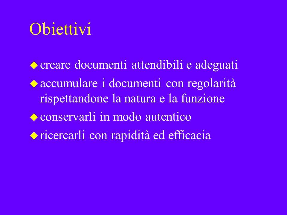 Obiettivi u creare documenti attendibili e adeguati u accumulare i documenti con regolarità rispettandone la natura e la funzione u conservarli in modo autentico u ricercarli con rapidità ed efficacia