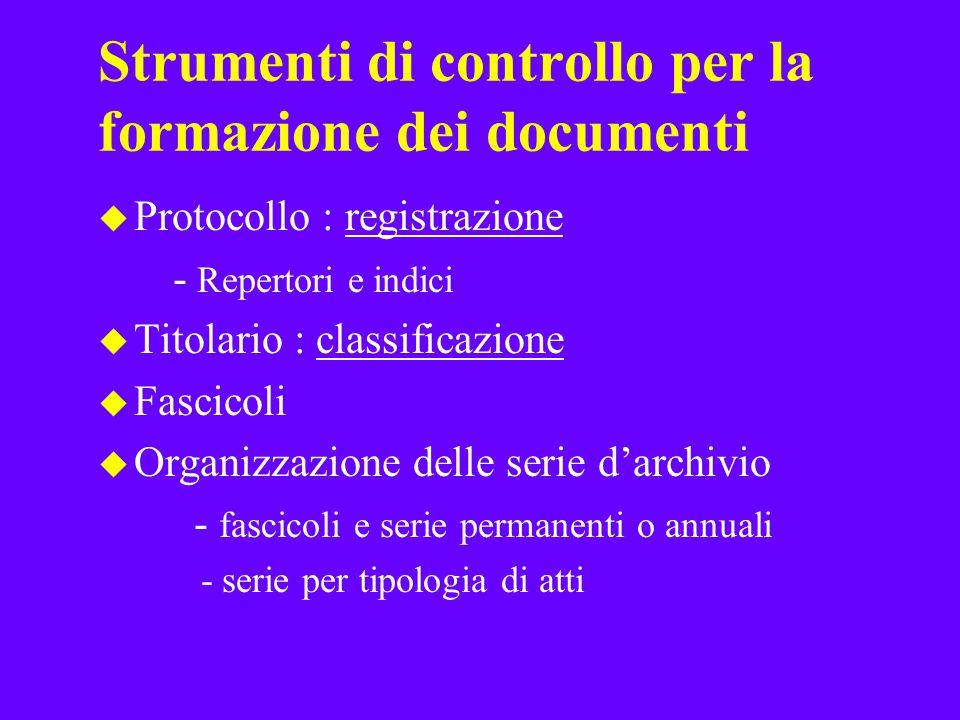 Strumenti di controllo per la formazione dei documenti u Protocollo : registrazione - Repertori e indici u Titolario : classificazione u Fascicoli u O