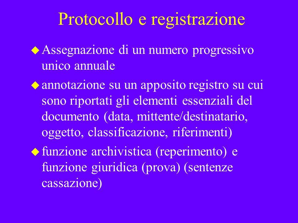 Protocollo e registrazione u Assegnazione di un numero progressivo unico annuale u annotazione su un apposito registro su cui sono riportati gli elementi essenziali del documento (data, mittente/destinatario, oggetto, classificazione, riferimenti) u funzione archivistica (reperimento) e funzione giuridica (prova) (sentenze cassazione)