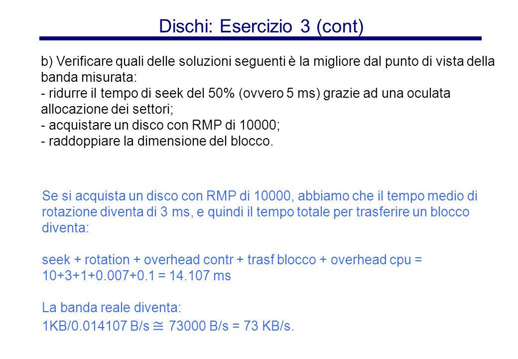 Dischi: Esercizio 3 (cont) Se si acquista un disco con RMP di 10000, abbiamo che il tempo medio di rotazione diventa di 3 ms, e quindi il tempo totale per trasferire un blocco diventa: seek + rotation + overhead contr + trasf blocco + overhead cpu = 10+3+1+0.007+0.1 = 14.107 ms La banda reale diventa: 1KB/0.014107 B/s ≅ 73000 B/s = 73 KB/s.