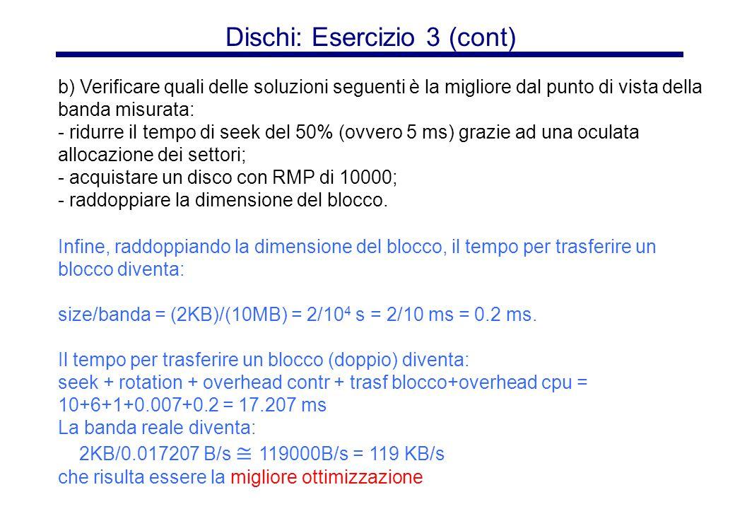 Dischi: Esercizio 3 (cont) Infine, raddoppiando la dimensione del blocco, il tempo per trasferire un blocco diventa: size/banda = (2KB)/(10MB) = 2/10 4 s = 2/10 ms = 0.2 ms.