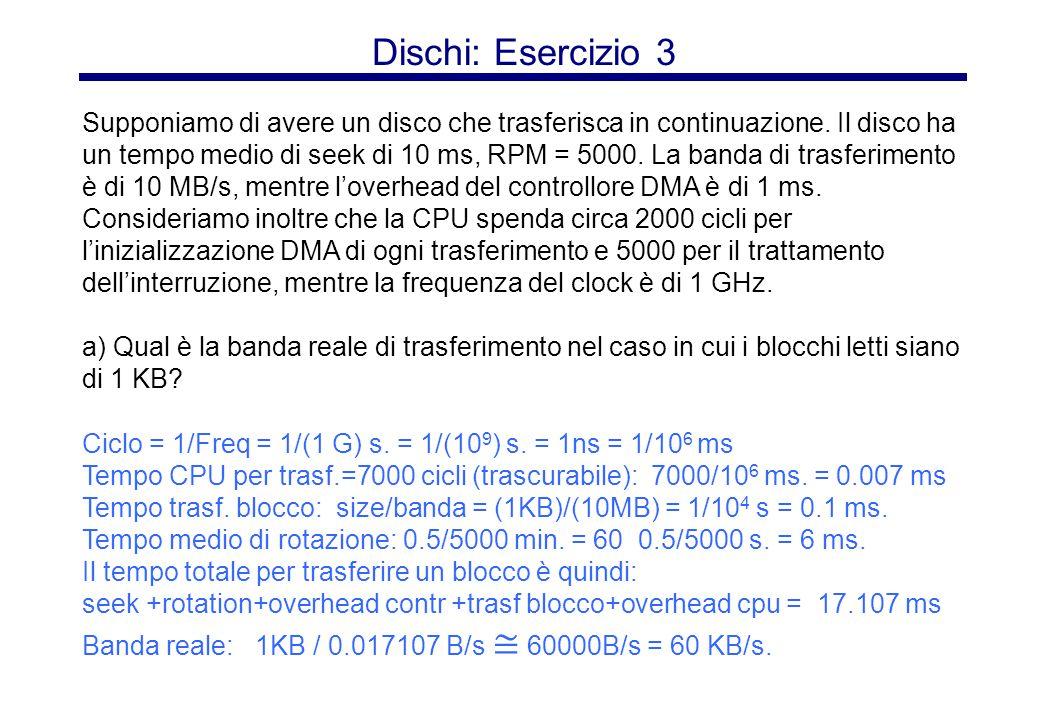Dischi: Esercizio 3 (cont) Se il tempo di seek si riduce del 50%, il tempo totale per trasferire un blocco diventa: seek + rotation + overhead contr + trasf blocco + overhead cpu = 5+6+1+0.007+0.1 = 12.107 ms La banda reale diventa: 1KB/0.012107 B/s ≅ 85000 B/s = 85 KB/s.