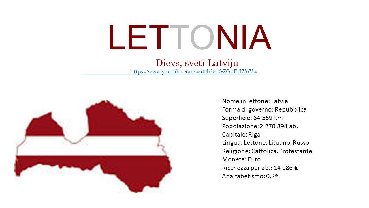 LETTONIA Dievs, svētī Latviju https://www.youtube.com/watch?v=GZG7FrLV6Vw Nome in lettone: Latvia Forma di governo: Repubblica Superficie: 64 559 km P