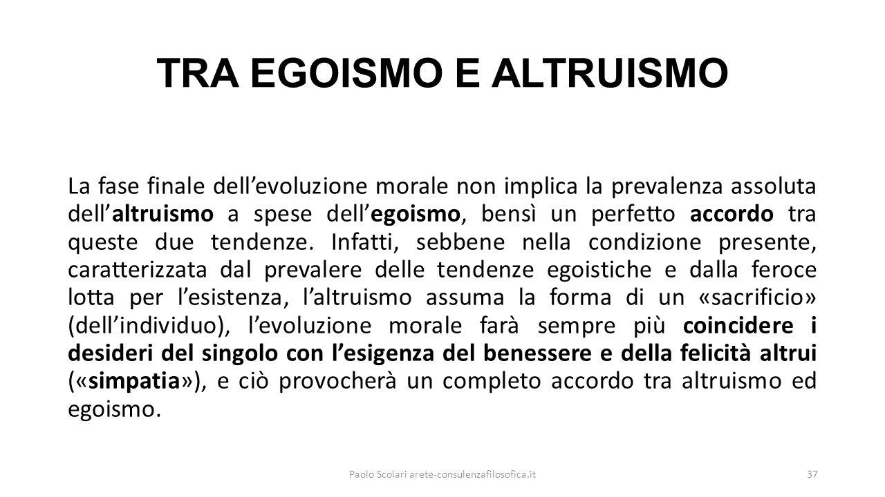 TRA EGOISMO E ALTRUISMO La fase finale dell'evoluzione morale non implica la prevalenza assoluta dell'altruismo a spese dell'egoismo, bensì un perfetto accordo tra queste due tendenze.