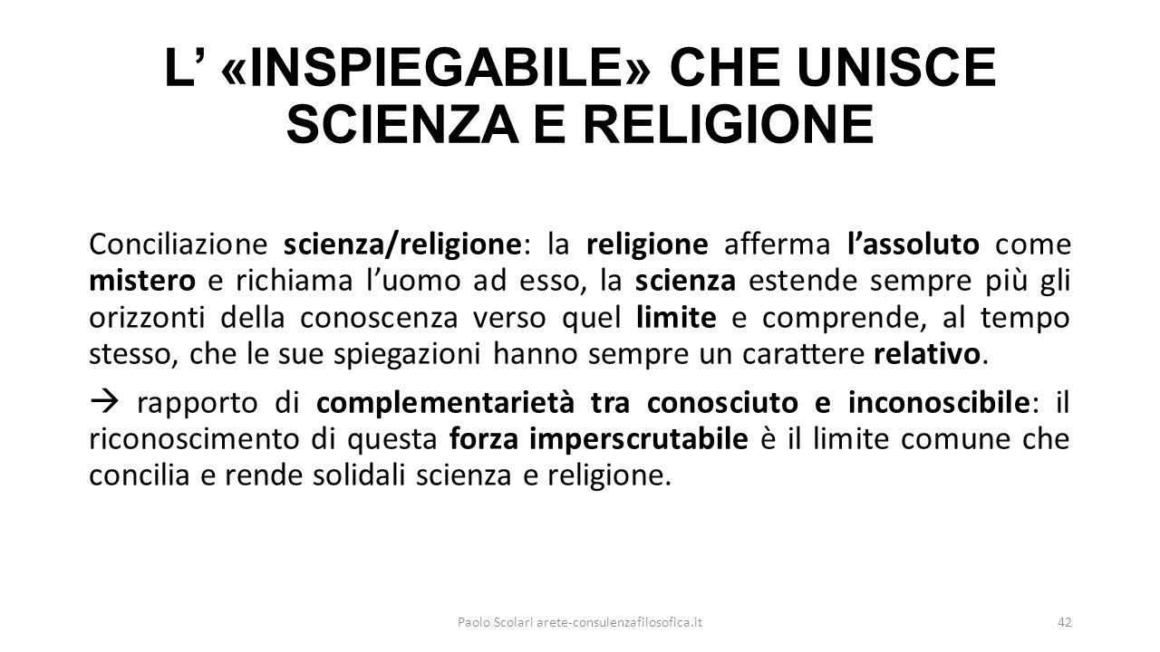 L' «INSPIEGABILE» CHE UNISCE SCIENZA E RELIGIONE Conciliazione scienza/religione: la religione afferma l'assoluto come mistero e richiama l'uomo ad esso, la scienza estende sempre più gli orizzonti della conoscenza verso quel limite e comprende, al tempo stesso, che le sue spiegazioni hanno sempre un carattere relativo.