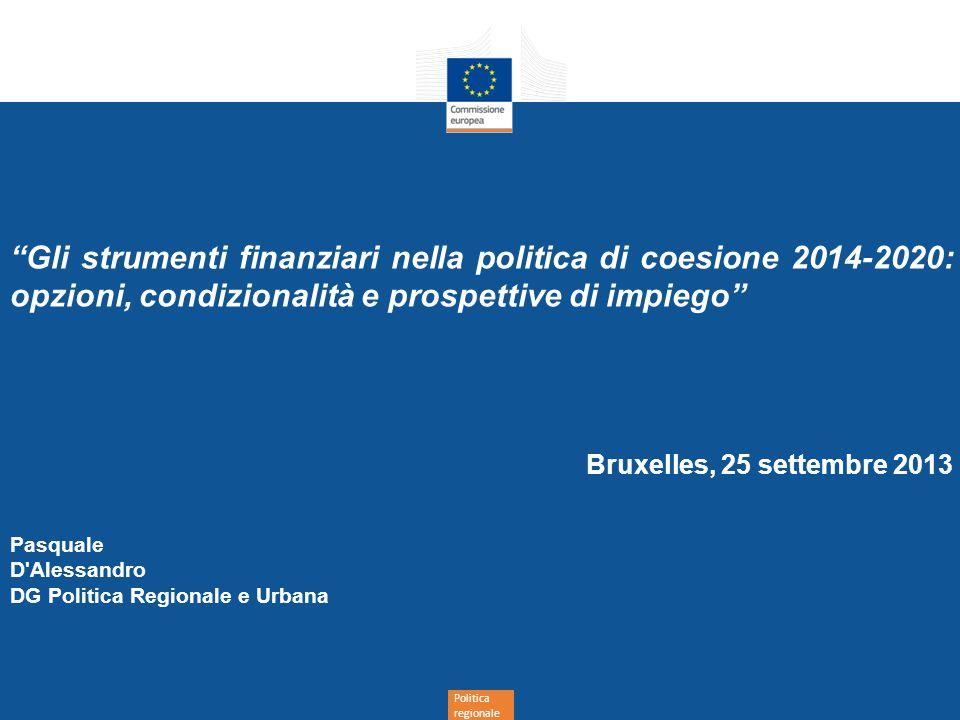Politica regionale Gli strumenti finanziari nella politica di coesione 2014-2020: opzioni, condizionalità e prospettive di impiego Bruxelles, 25 settembre 2013 Pasquale D Alessandro DG Politica Regionale e Urbana