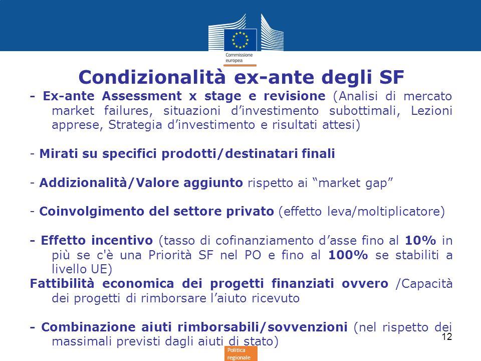 Politica regionale Condizionalità ex-ante degli SF - Ex-ante Assessment x stage e revisione (Analisi di mercato market failures, situazioni d'investimento subottimali, Lezioni apprese, Strategia d'investimento e risultati attesi) - Mirati su specifici prodotti/destinatari finali - Addizionalità/Valore aggiunto rispetto ai market gap - Coinvolgimento del settore privato (effetto leva/moltiplicatore) - Effetto incentivo (tasso di cofinanziamento d'asse fino al 10% in più se c è una Priorità SF nel PO e fino al 100% se stabiliti a livello UE) Fattibilità economica dei progetti finanziati ovvero /Capacità dei progetti di rimborsare l'aiuto ricevuto - Combinazione aiuti rimborsabili/sovvenzioni (nel rispetto dei massimali previsti dagli aiuti di stato) 12