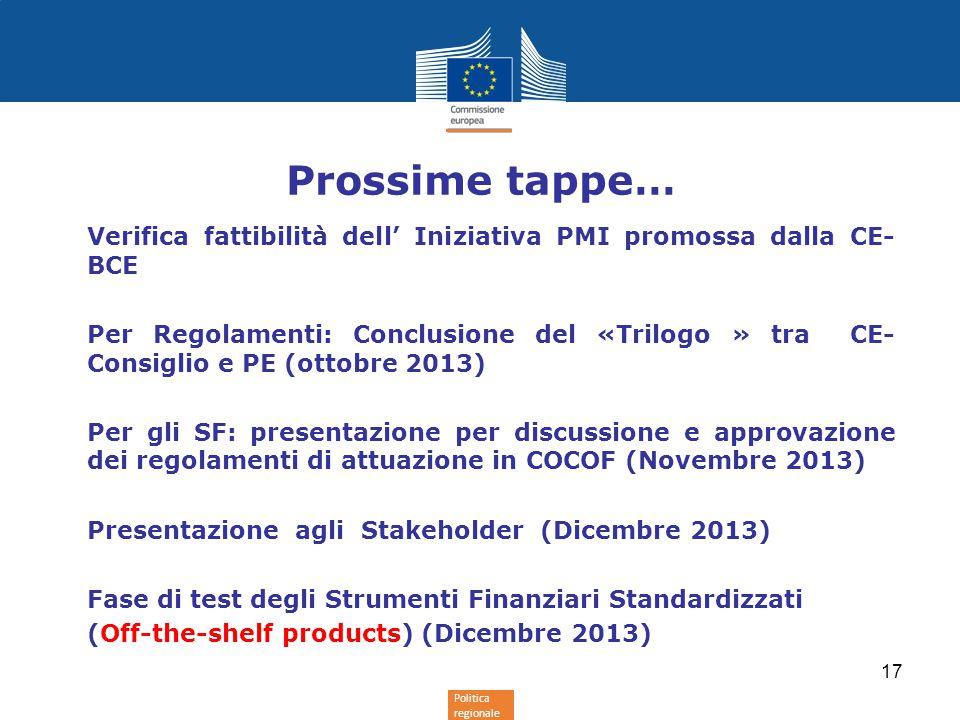 Politica regionale Prossime tappe… Verifica fattibilità dell' Iniziativa PMI promossa dalla CE- BCE Per Regolamenti: Conclusione del «Trilogo » tra CE- Consiglio e PE (ottobre 2013) Per gli SF: presentazione per discussione e approvazione dei regolamenti di attuazione in COCOF (Novembre 2013) Presentazione agli Stakeholder (Dicembre 2013) Fase di test degli Strumenti Finanziari Standardizzati (Off-the-shelf products) (Dicembre 2013) 17