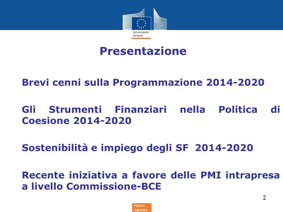 Politica regionale Presentazione Brevi cenni sulla Programmazione 2014-2020 Gli Strumenti Finanziari nella Politica di Coesione 2014-2020 Sostenibilità e impiego degli SF 2014-2020 Recente iniziativa a favore delle PMI intrapresa a livello Commissione-BCE 2
